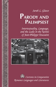 Sarah l. Glasco - Parody and Palimpsest - Intertextuality, Language, and the Ludic in the Novels of Jean-Philippe Toussaint.