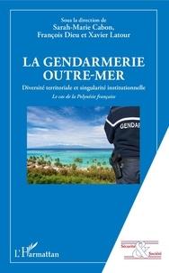 Sarah-Marie Cabon et François Dieu - La gendarmerie outre-mer - Diversité territoriale et singularité institutionnelle. Le cas de la Polynésie française.