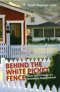 Sarah Mayorga-Gallo - Behind the White Picket Fence - Power and Privilege in a Multiethnic Neighborhood.