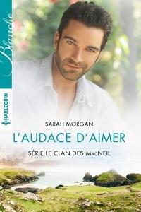 Sarah Morgan - L'audace d'aimer - T3 - Le clan des McNeil.