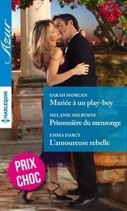 Sarah Morgan et Melanie Milburne - Mariée à un play-boy - Prisonnière du mensonge - L'amoureuse rebelle.