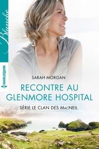 Sarah Morgan - Rencontre au Glenmore Hospital - T4 - Le clan des McNeil.