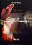 Sarah Pèpe - Les roses blanches.