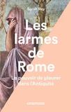 Sarah Rey - Les larmes de Rome - Le pouvoir de pleurer dans l'Antiquité.
