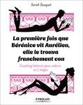 Sarah Sauquet - La première fois que Bérénice vit Aurélien, elle le trouva franchement con - Coaching littéraire pour séduire en 7 étapes.