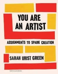 Sarah Urist Green - You are an Artist - Assignments to Spark Creation.