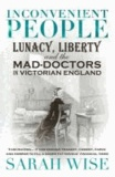 Sarah Wise - Inconvenient People - Lunacy, Liberty and the Mad-doctors in Victorian England.