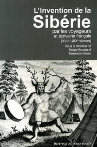 Sarga Moussa et Alexandre Stroev - L'invention de la Sibérie par les voyageurs et écrivains français (XVIIIe-XIXe siècles).
