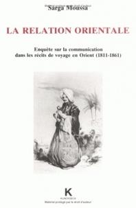 Sarga Moussa - La relation orientale - Enquête sur la communication dans les récits de voyage en Orient, 1811-1861.