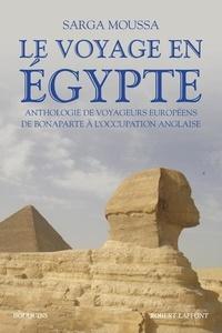 Sarga Moussa - Le voyage en Egypte - Anthologie de voyageurs européens de Bonaparte à l'occupation anglaise.