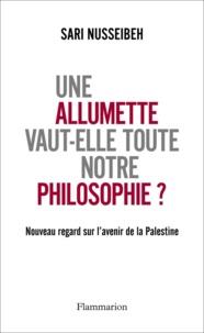 Sari Nusseibeh - Une allumette vaut-elle toute notre philosophie ? - Nouveau regard sur l'avenir de la Palestine.