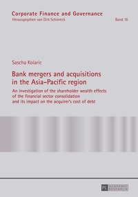 Sascha Kolaric - Bank mergers and acquisitions in the Asia-Pacific region - An investigation of the shareholder wealth effects of the financial sector consolidation and its impact on the acquirer's cost of debt.