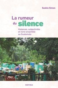 Saskia Simon - La rumeur du silence - Violences, subjectivités et vivre-ensemble au Guatemala.