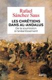 Saus rafael Sanchez et Nicolas Klein - Les chrétiens dans al-Andalus - De la soumission à l'anéantissement.