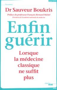 Sauveur Boukris - Enfin guérir - Lorsque la médecine classique ne suffit plus.