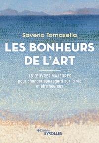 Saverio Tomasella - Les Bonheurs de l'Art - 18 oeuvres majeures pour changer son regard sur la vie et être heureux.
