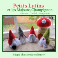 Sayjai Thawornsupacharoen - Petits Lutins et les Maisons Champignon - Patron Crochet Amigurumi.