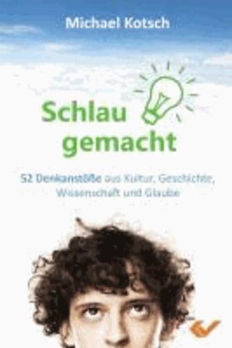 Schlau gemacht - 52 Denkanstöße aus Kultur, Geschichte, Wissenschaft und Glaube.