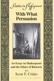 Scott f. Crider - With What Persuasion - An Essay on Shakespeare and the Ethics of Rhetoric.