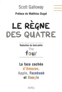 Scott Galloway - Le règne des quatre - La face cachée d'Amazon, Apple, Facebook et Google.
