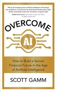 Scott Gamm - Overcome AI - How to Build a Secure Financial Future in the Age of Artificial Intelligence.