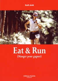 Scott Jurek et Steve Friedman - Eat & Run - Mon improbable ascension jusqu'au sommet de l'ultramarathon.