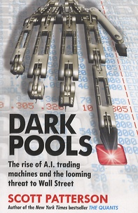 Scott Patterson - Dark Pools - The Rise of A.I. Trading Machines and the Looming threat to Wall Street.
