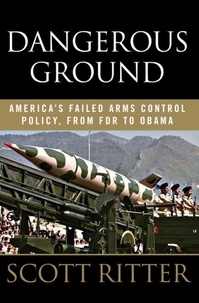 Scott Ritter - Dangerous Ground - America's Failed Arms Control Policy, from FDR to Obama.