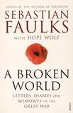 Sebastian Faulks et Hope Wolf - A Broken World - Letters, Diaries and Memories of the Great War.