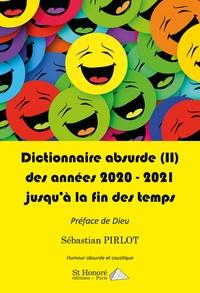 Sébastian Pirlot - Dictionnaire absurde - Tome 2,  Des Années 2020-2021 et jusqu'à la fin des temps.