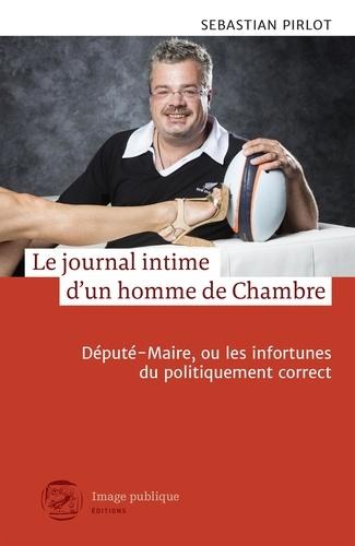Sébastian Pirlot - Le journal intime d'un homme de Chambre - Député-Maire, ou les infortunes du politiquement correct.