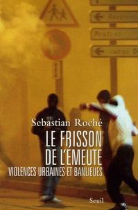 Sebastian Roché - Le frisson de l'émeute - Violences urbaines et banlieues.