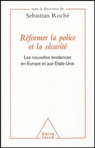 Sebastian Roché - Réformer la police et la sécurité - Les nouvelles tendances en Europe et aux Etats-Unis.