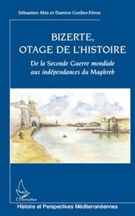 Sébastien Abis et Damien Cordier-Féron - Bizerte, otage de l'histoire - De la Seconde Guerre mondiale aux indépendances du Maghreb.