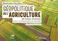 Sébastien Abis et Pierre Blanc - Géopolitique de l'agriculture - 40 fiches illustrées pour comprendre le monde.