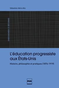 Sébastien-Akira Alix - L'éducation progressiste aux Etats-Unis - Histoire, philosophie et pratiques (1876-1919).