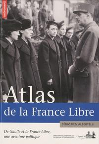 Sébastien Albertelli - Atlas de la France Libre - De Gaulle et la France Libre, une aventure politique.