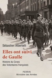 Sébastien Albertelli - Elles ont suivi de Gaulle - Histoire du Corps des Volontaires françaises.