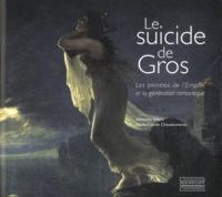 Sébastien Allard et Marie-Claude Chaudonneret - Le suicide de Gros - Les peintres de l'Empire et la génération romantique.