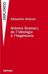 Sebastien Antoine - Antonio Gramsci - De l'idéologie à l'hégémonie.