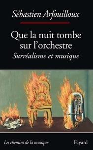 Sébastien Arfouilloux - Que la nuit tombe sur l'orchestre. Surréalisme et musique.