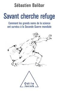 Savant cherche refuge- Comment les grands noms de la science ont survécu à la Seconde Guerre mondiale - Sébastien Balibar |