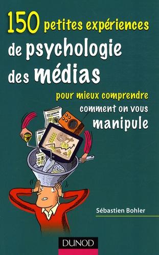 Sébastien Bohler - 150 petites expériences de psychologie des médias - Pour mieux comprendre comment on vous manipule.