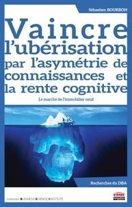 Sébastien Bourbon - Vaincre l'ubérisation par l'asymétrie de connaissances et la rente cognitive - Le marché de l'immobilier neuf.