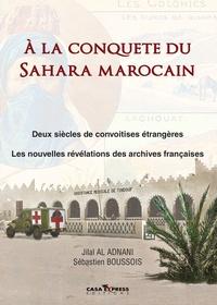 Sébastien Boussois et Jilal Al Adnani - A la conquête du Sahara marocain - Deux siècles de convoitises étrangères - Les nouvelles révélations des archives françaises.