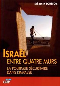 Sébastien Boussois - Israël entre quatre murs - La politique sécuritaire dans l'impasse.