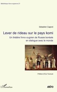 Sébastien Cagnoli - Lever de rideau sur le pays komi - Un théâtre finno-ougrien de Russie boréale en dialogue avec le monde.