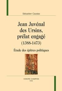 Sébastien Cazalas - Jean Juvénal des Ursins, prélat engagé (1388-1473) - Etude des épîtres politiques.