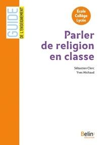 Sébastien Clerc et Yves Michaud - Parler de religion en classe - Ecole, collège, lycée.