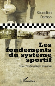 Sébastien Darbon - Les fondements du système sportif - Essai d'anthropologie historique.